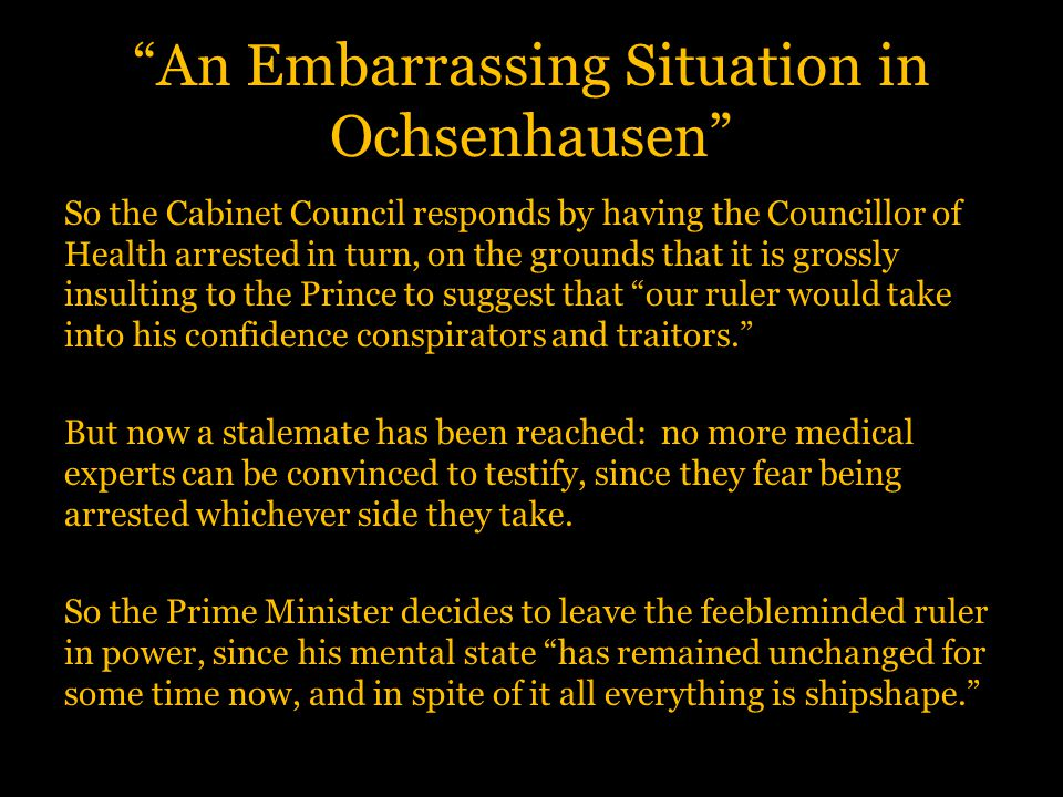 An Embarrassing Situation in Ochsenhausen So the Cabinet Council responds by having the Councillor of Health arrested in turn, on the grounds that it is grossly insulting to the Prince to suggest that our ruler would take into his confidence conspirators and traitors. But now a stalemate has been reached: no more medical experts can be convinced to testify, since they fear being arrested whichever side they take.