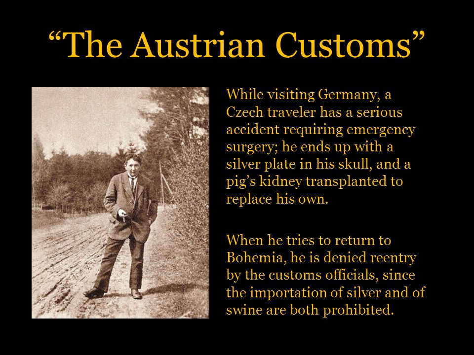 The Austrian Customs While visiting Germany, a Czech traveler has a serious accident requiring emergency surgery; he ends up with a silver plate in his skull, and a pig's kidney transplanted to replace his own.