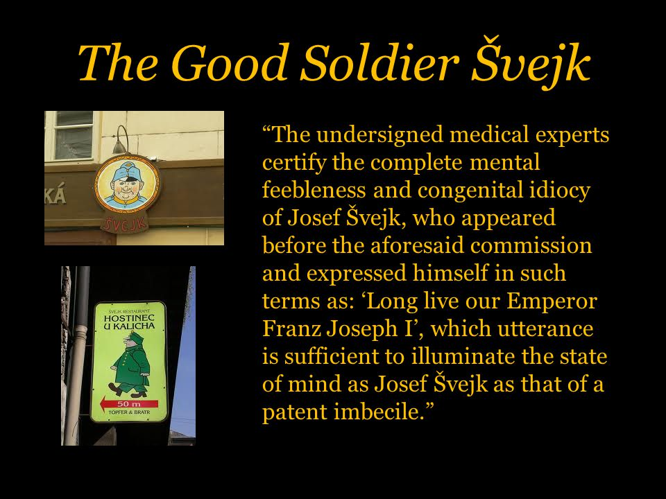 The Good Soldier Švejk The undersigned medical experts certify the complete mental feebleness and congenital idiocy of Josef Švejk, who appeared before the aforesaid commission and expressed himself in such terms as: 'Long live our Emperor Franz Joseph I', which utterance is sufficient to illuminate the state of mind as Josef Švejk as that of a patent imbecile.