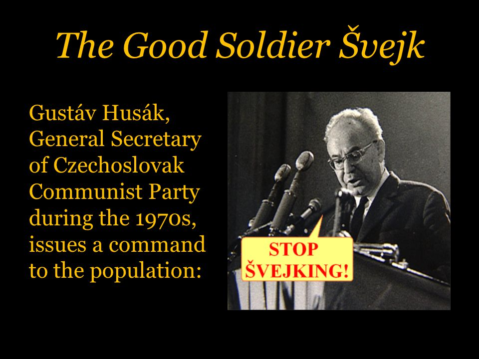 The Good Soldier Švejk Gustáv Husák, General Secretary of Czechoslovak Communist Party during the 1970s, issues a command to the population: