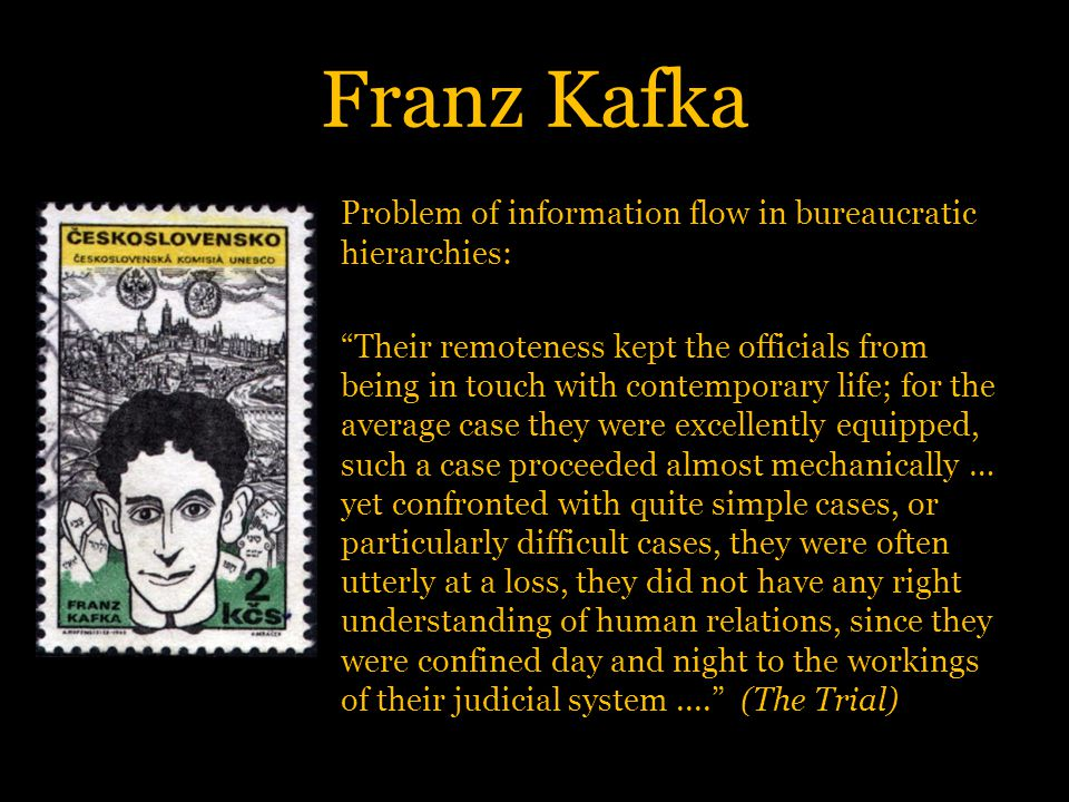 Franz Kafka Problem of information flow in bureaucratic hierarchies: Their remoteness kept the officials from being in touch with contemporary life; for the average case they were excellently equipped, such a case proceeded almost mechanically … yet confronted with quite simple cases, or particularly difficult cases, they were often utterly at a loss, they did not have any right understanding of human relations, since they were confined day and night to the workings of their judicial system.... (The Trial)