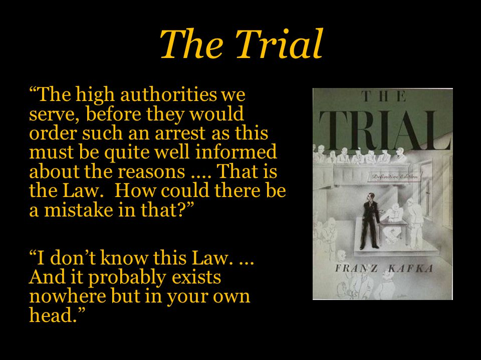 The Trial The high authorities we serve, before they would order such an arrest as this must be quite well informed about the reasons....