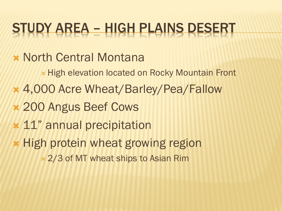  North Central Montana  High elevation located on Rocky Mountain Front  4,000 Acre Wheat/Barley/Pea/Fallow  200 Angus Beef Cows  11 annual precipitation  High protein wheat growing region  2/3 of MT wheat ships to Asian Rim