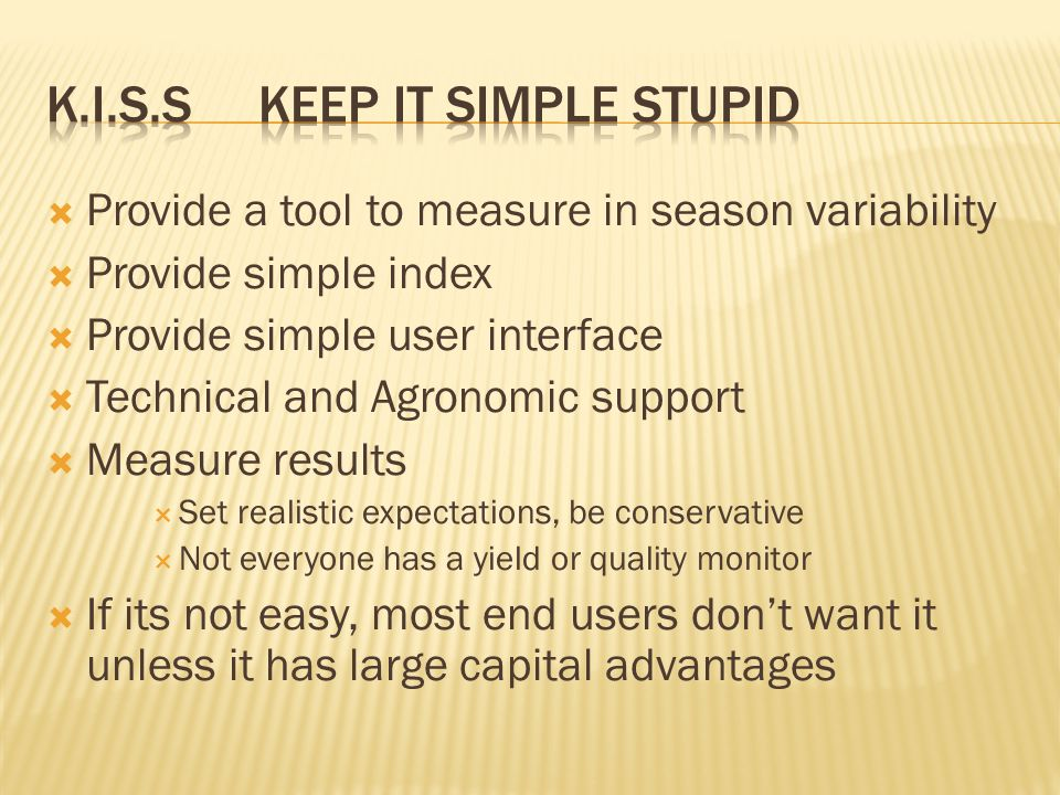  Provide a tool to measure in season variability  Provide simple index  Provide simple user interface  Technical and Agronomic support  Measure results  Set realistic expectations, be conservative  Not everyone has a yield or quality monitor  If its not easy, most end users don't want it unless it has large capital advantages