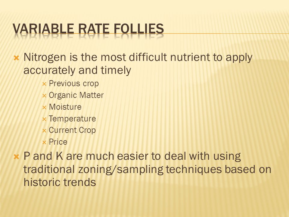  Nitrogen is the most difficult nutrient to apply accurately and timely  Previous crop  Organic Matter  Moisture  Temperature  Current Crop  Price  P and K are much easier to deal with using traditional zoning/sampling techniques based on historic trends