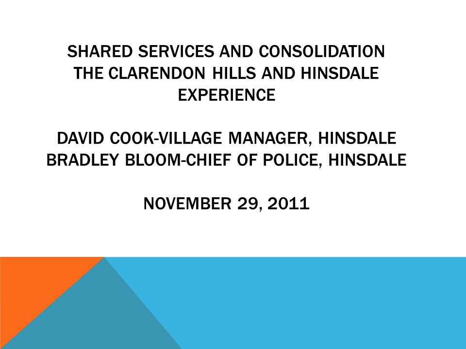 SHARED SERVICES AND CONSOLIDATION THE CLARENDON HILLS AND HINSDALE EXPERIENCE DAVID COOK-VILLAGE MANAGER, HINSDALE BRADLEY BLOOM-CHIEF OF POLICE, HINSDALE NOVEMBER 29, 2011
