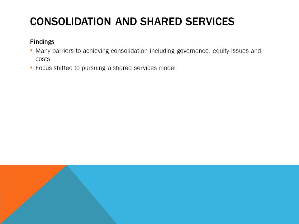 CONSOLIDATION AND SHARED SERVICES Findings  Many barriers to achieving consolidation including governance, equity issues and costs.