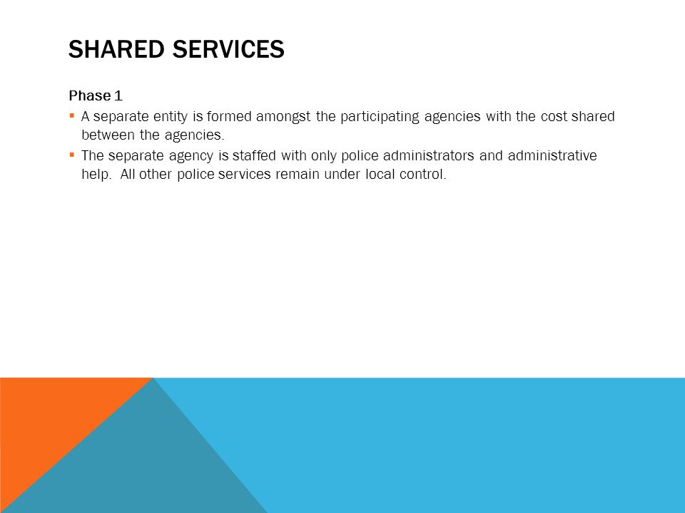 SHARED SERVICES Phase 1  A separate entity is formed amongst the participating agencies with the cost shared between the agencies.  The separate age