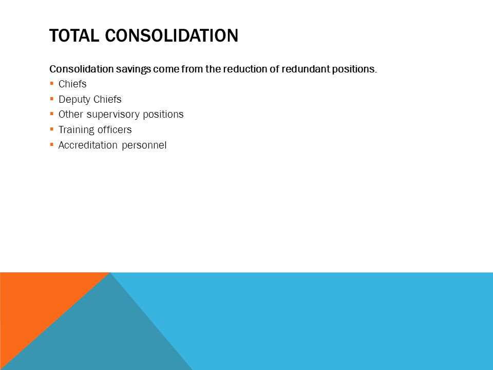 TOTAL CONSOLIDATION Consolidation savings come from the reduction of redundant positions.  Chiefs  Deputy Chiefs  Other supervisory positions  Tra