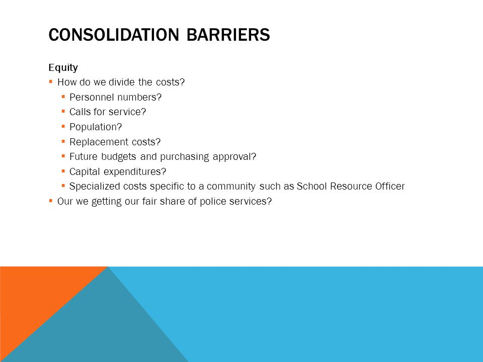 CONSOLIDATION BARRIERS Equity  How do we divide the costs?  Personnel numbers?  Calls for service?  Population?  Replacement costs?  Future budg