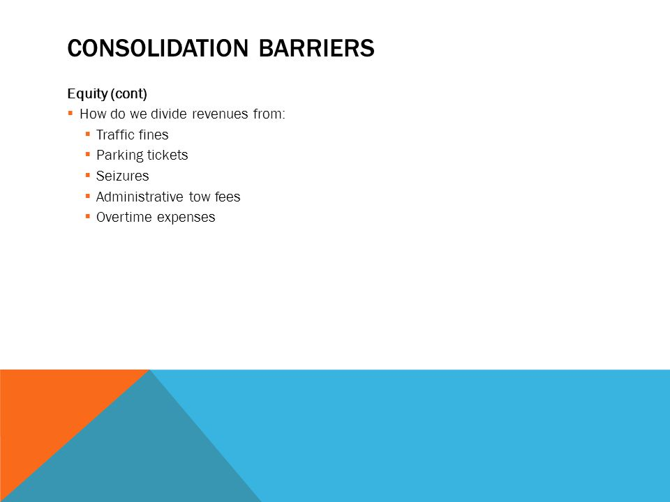 CONSOLIDATION BARRIERS Equity (cont)  How do we divide revenues from:  Traffic fines  Parking tickets  Seizures  Administrative tow fees  Overtime expenses