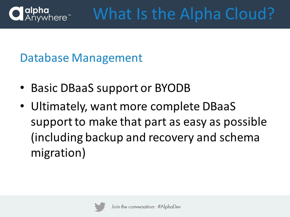Database Management Basic DBaaS support or BYODB Ultimately, want more complete DBaaS support to make that part as easy as possible (including backup and recovery and schema migration) What Is the Alpha Cloud?