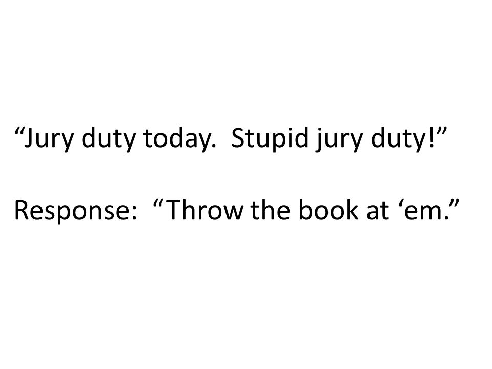 Jury duty today. Stupid jury duty! Response: Throw the book at 'em.
