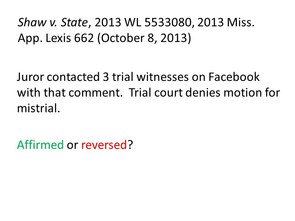 Shaw v. State, 2013 WL 5533080, 2013 Miss. App. Lexis 662 (October 8, 2013) Juror contacted 3 trial witnesses on Facebook with that comment. Trial cou