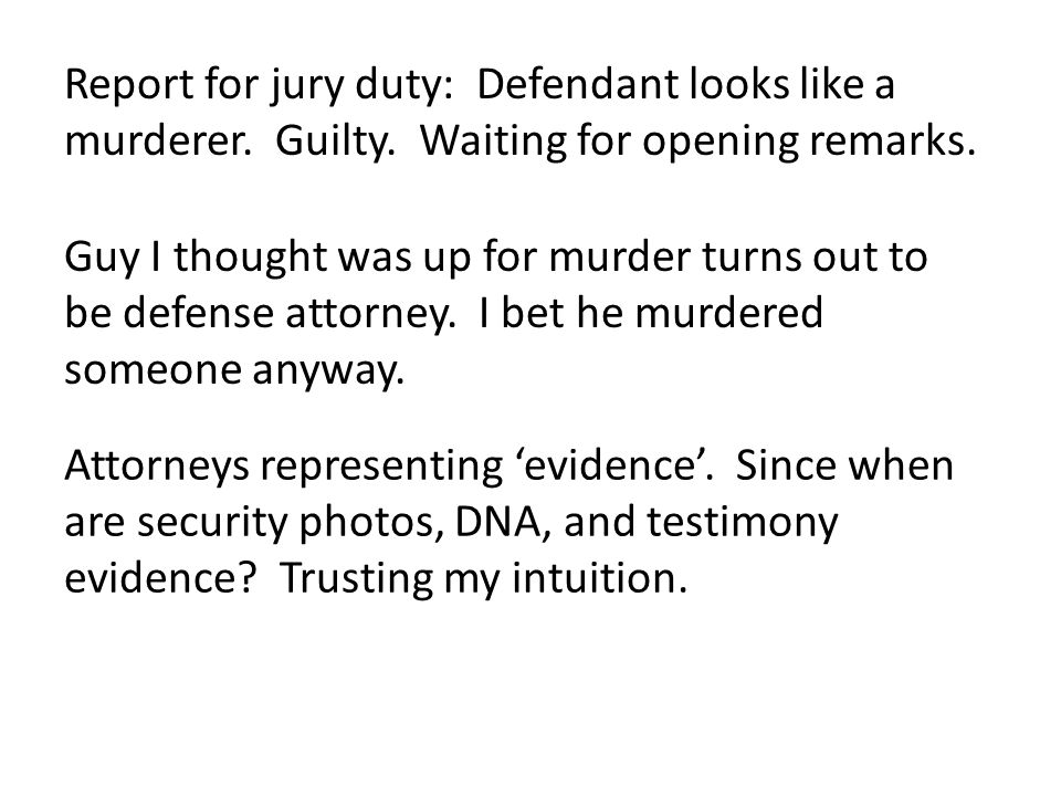 Report for jury duty: Defendant looks like a murderer. Guilty. Waiting for opening remarks. Guy I thought was up for murder turns out to be defense at