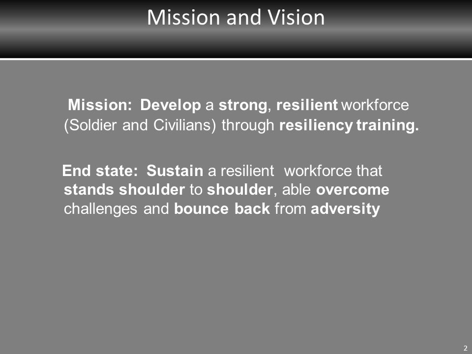 Mission and Vision 2 Mission: Develop a strong, resilient workforce (Soldier and Civilians) through resiliency training.