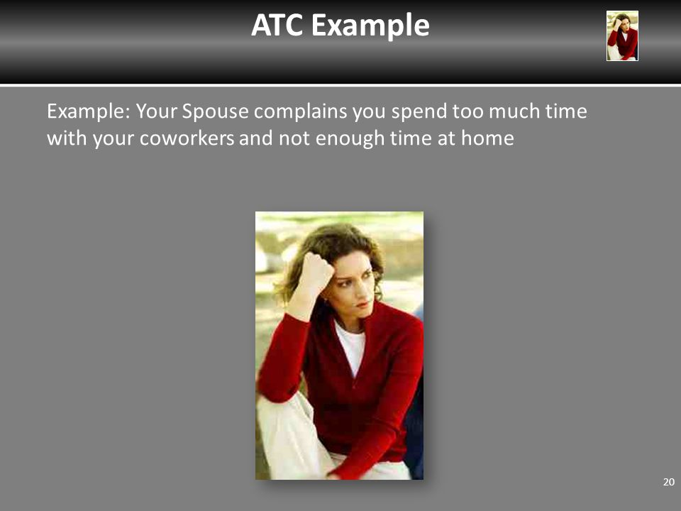Example: Your Spouse complains you spend too much time with your coworkers and not enough time at home ATC Example 20