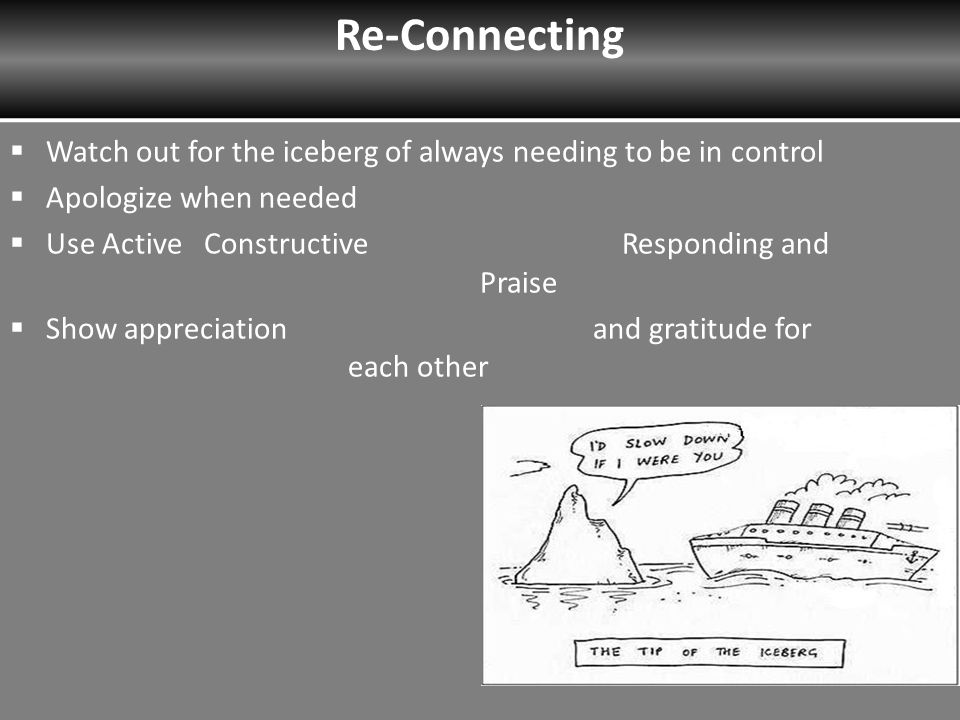  Watch out for the iceberg of always needing to be in control  Apologize when needed  Use Active Constructive Responding and Praise  Show appreciation and gratitude for each other 30 Re-Connecting