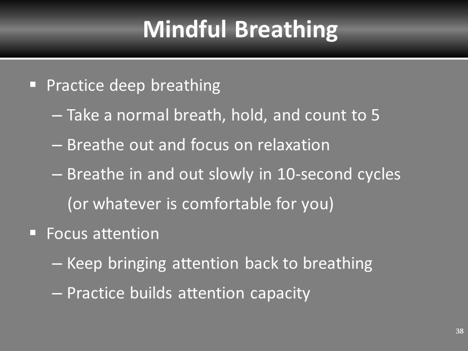  Practice deep breathing – Take a normal breath, hold, and count to 5 – Breathe out and focus on relaxation – Breathe in and out slowly in 10-second cycles (or whatever is comfortable for you)  Focus attention – Keep bringing attention back to breathing – Practice builds attention capacity 38 Mindful Breathing