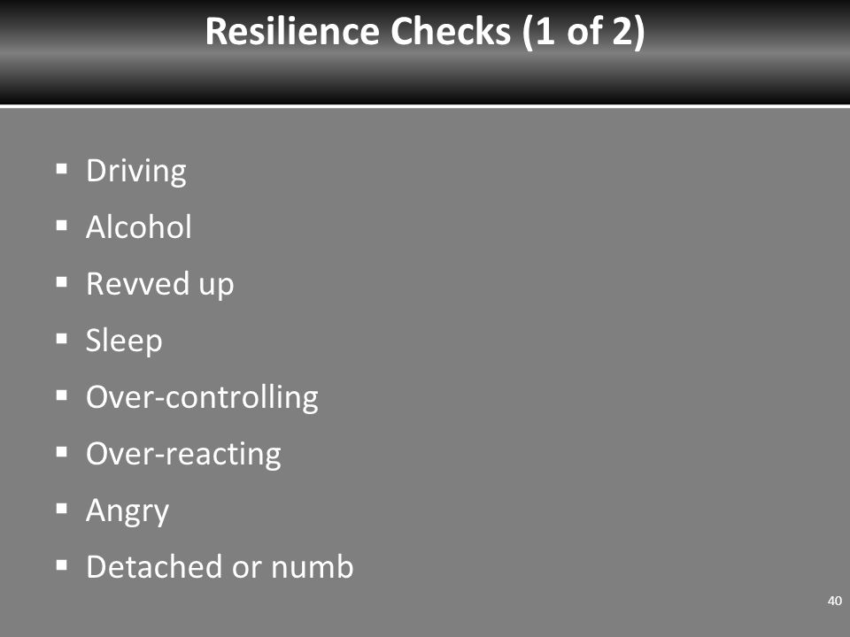  Driving  Alcohol  Revved up  Sleep  Over-controlling  Over-reacting  Angry  Detached or numb Resilience Checks (1 of 2) 40