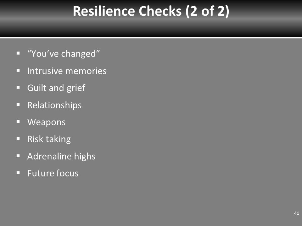  You've changed  Intrusive memories  Guilt and grief  Relationships  Weapons  Risk taking  Adrenaline highs  Future focus Resilience Checks (2 of 2) 41