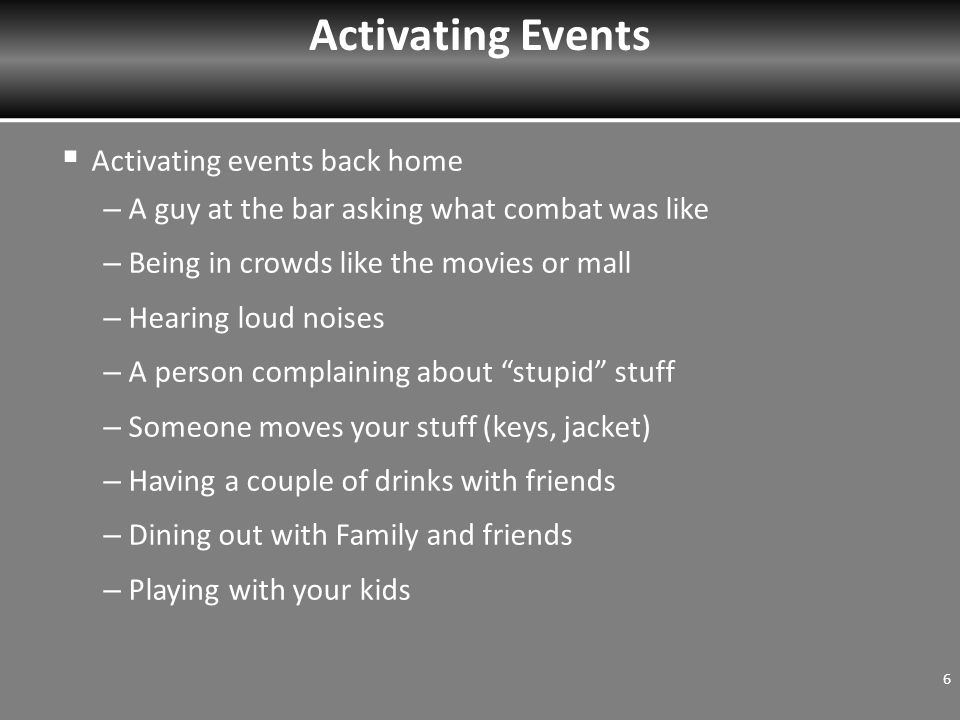  Activating events back home – A guy at the bar asking what combat was like – Being in crowds like the movies or mall – Hearing loud noises – A person complaining about stupid stuff – Someone moves your stuff (keys, jacket) – Having a couple of drinks with friends – Dining out with Family and friends – Playing with your kids 6 Activating Events