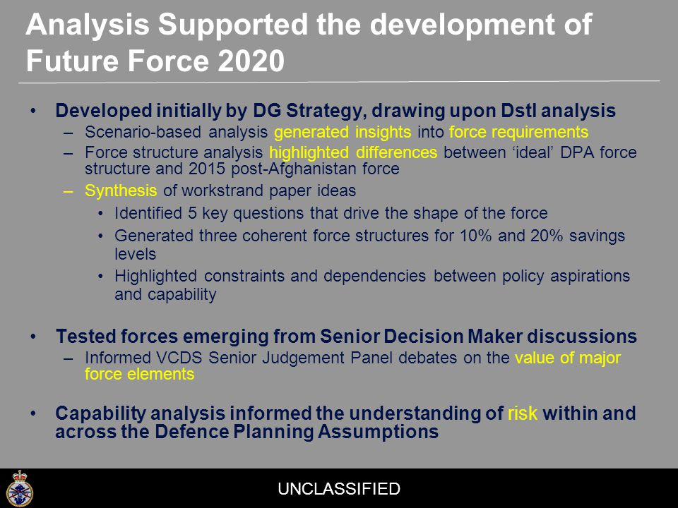 UNCLASSIFIED Developed initially by DG Strategy, drawing upon Dstl analysis –Scenario-based analysis generated insights into force requirements –Force structure analysis highlighted differences between 'ideal' DPA force structure and 2015 post-Afghanistan force –Synthesis of workstrand paper ideas Identified 5 key questions that drive the shape of the force Generated three coherent force structures for 10% and 20% savings levels Highlighted constraints and dependencies between policy aspirations and capability Tested forces emerging from Senior Decision Maker discussions –Informed VCDS Senior Judgement Panel debates on the value of major force elements Capability analysis informed the understanding of risk within and across the Defence Planning Assumptions Analysis Supported the development of Future Force 2020