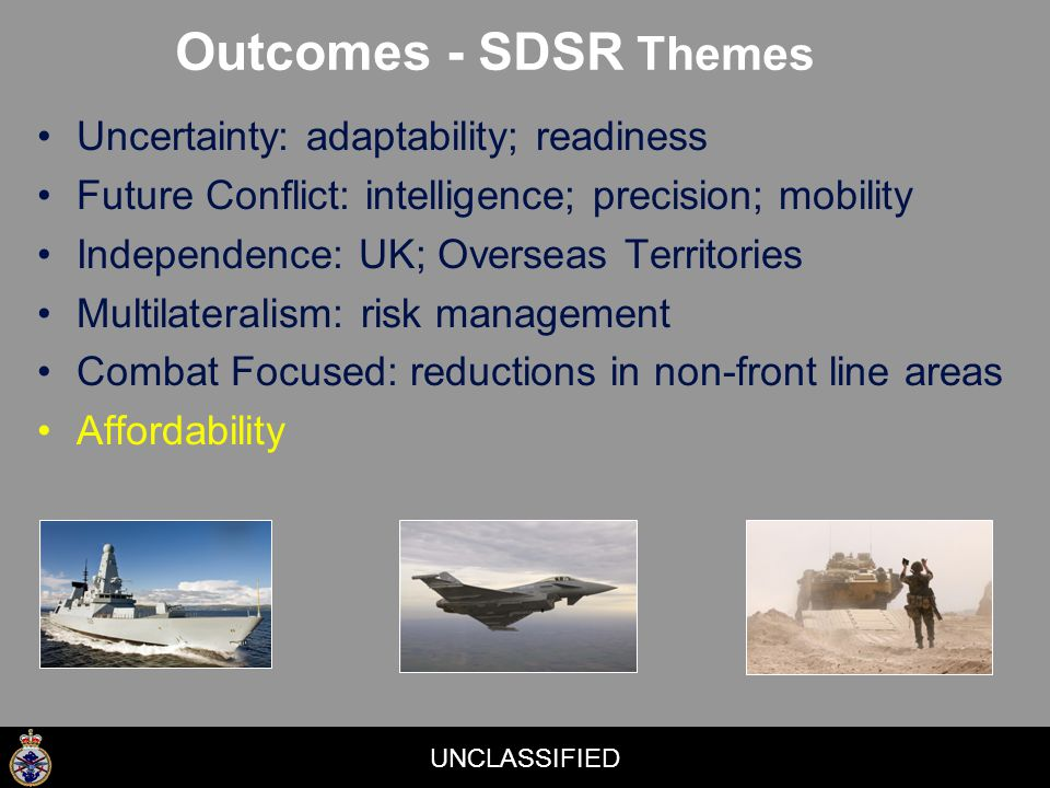UNCLASSIFIED Uncertainty: adaptability; readiness Future Conflict: intelligence; precision; mobility Independence: UK; Overseas Territories Multilateralism: risk management Combat Focused: reductions in non-front line areas Affordability Outcomes - SDSR Themes