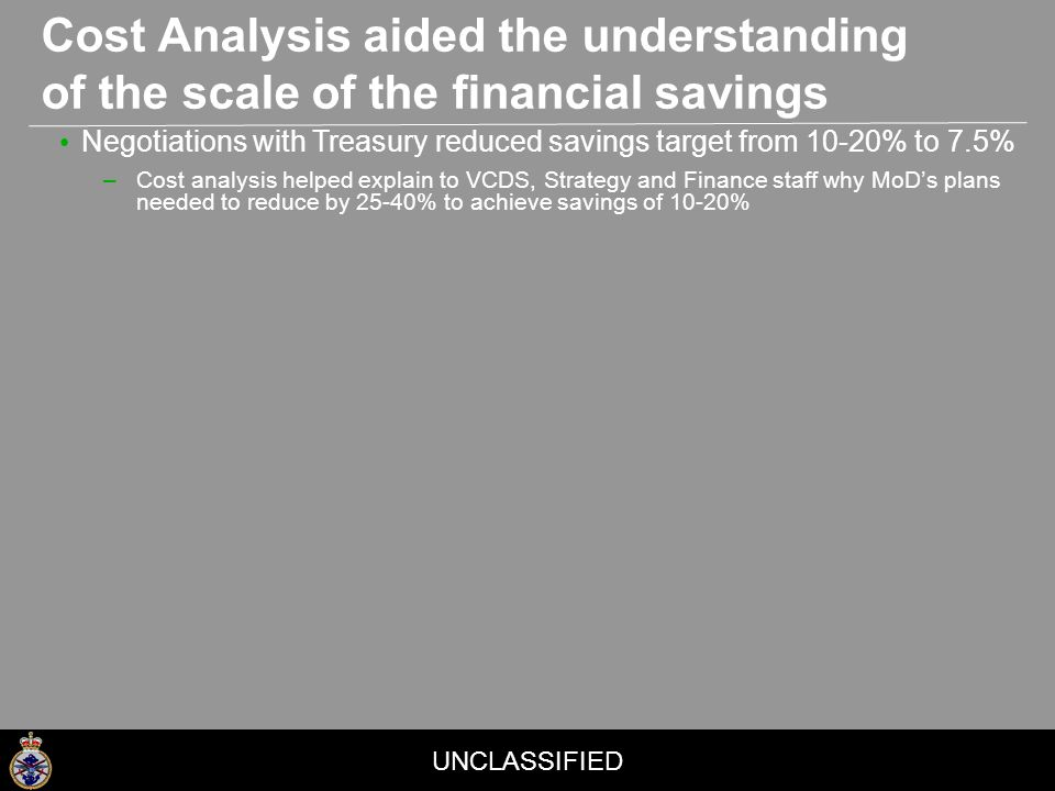 UNCLASSIFIED Cost Analysis aided the understanding of the scale of the financial savings Negotiations with Treasury reduced savings target from 10-20% to 7.5% –Cost analysis helped explain to VCDS, Strategy and Finance staff why MoD's plans needed to reduce by 25-40% to achieve savings of 10-20%