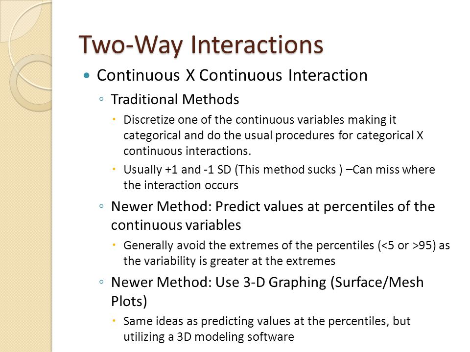 Two-Way Interactions Continuous X Continuous Interaction ◦ Traditional Methods  Discretize one of the continuous variables making it categorical and