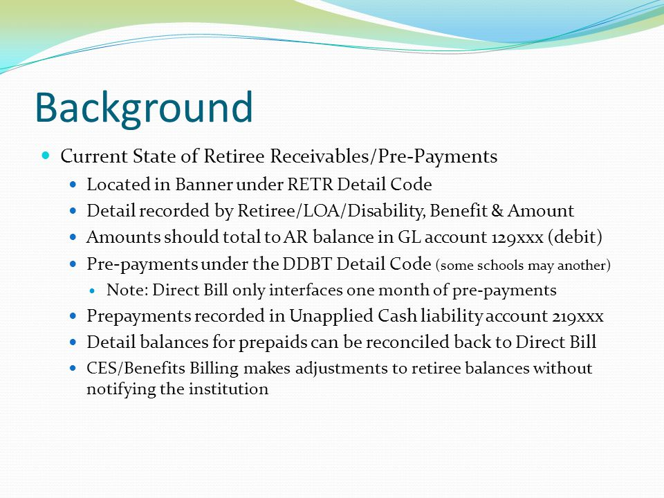Background Current State of Retiree Receivables/Pre-Payments Located in Banner under RETR Detail Code Detail recorded by Retiree/LOA/Disability, Benef