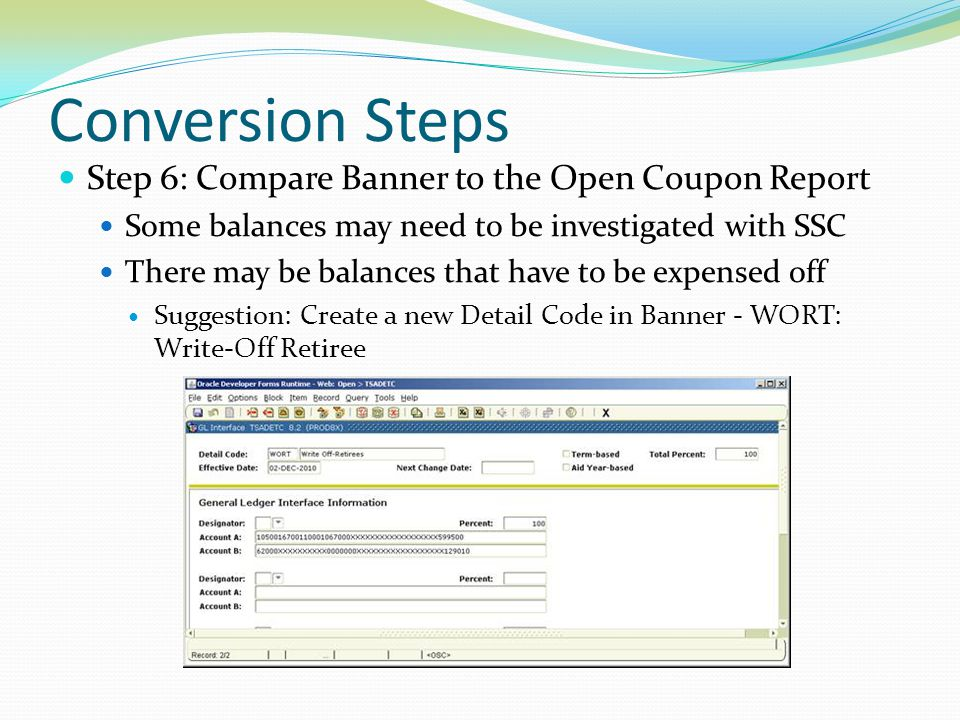 Conversion Steps Step 6: Compare Banner to the Open Coupon Report Some balances may need to be investigated with SSC There may be balances that have t