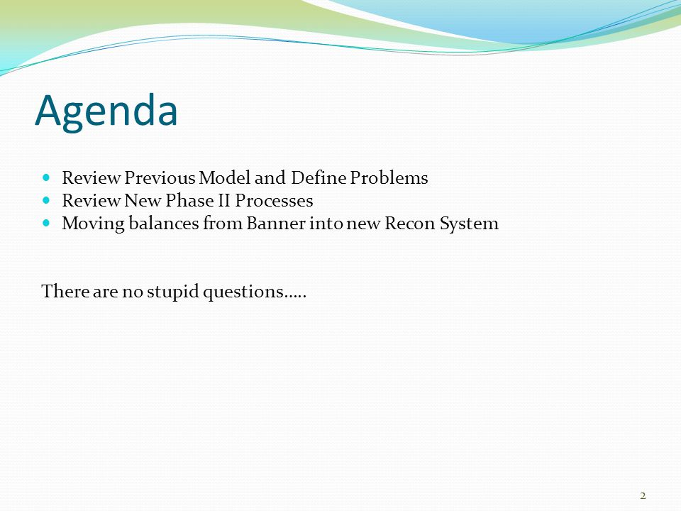 Agenda Review Previous Model and Define Problems Review New Phase II Processes Moving balances from Banner into new Recon System There are no stupid q