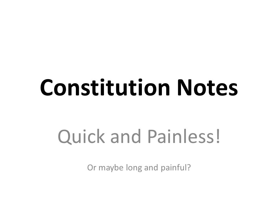 Constitution Notes Quick and Painless! Or maybe long and painful?