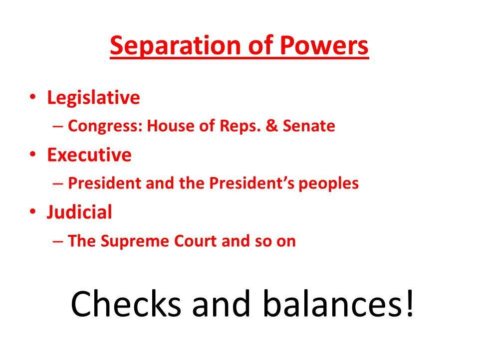 Separation of Powers Legislative – Congress: House of Reps. & Senate Executive – President and the President's peoples Judicial – The Supreme Court an