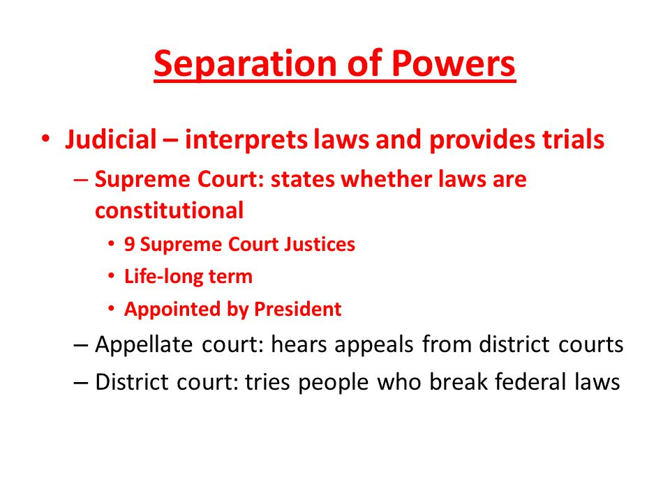 Separation of Powers Judicial – interprets laws and provides trials – Supreme Court: states whether laws are constitutional 9 Supreme Court Justices L