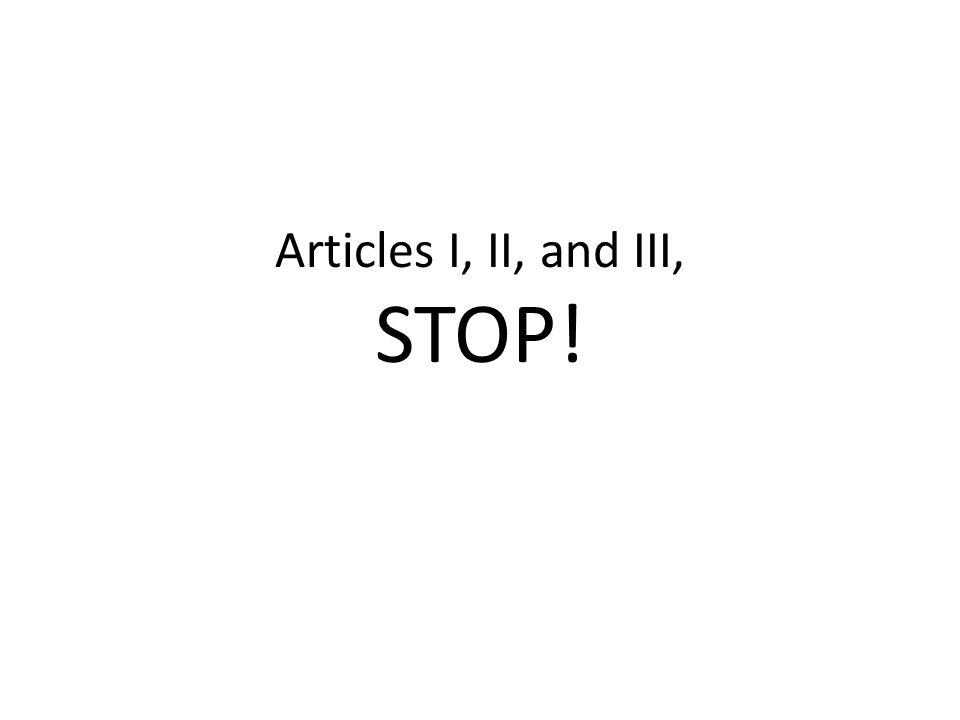 Articles I, II, and III, STOP!