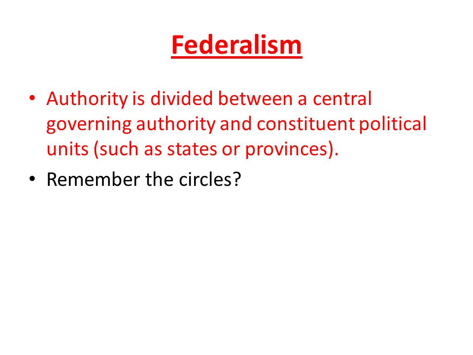 Federalism Authority is divided between a central governing authority and constituent political units (such as states or provinces). Remember the circ
