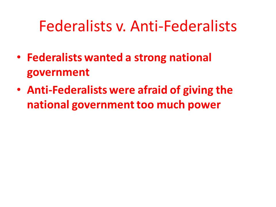 Federalists v. Anti-Federalists Federalists wanted a strong national government Anti-Federalists were afraid of giving the national government too muc