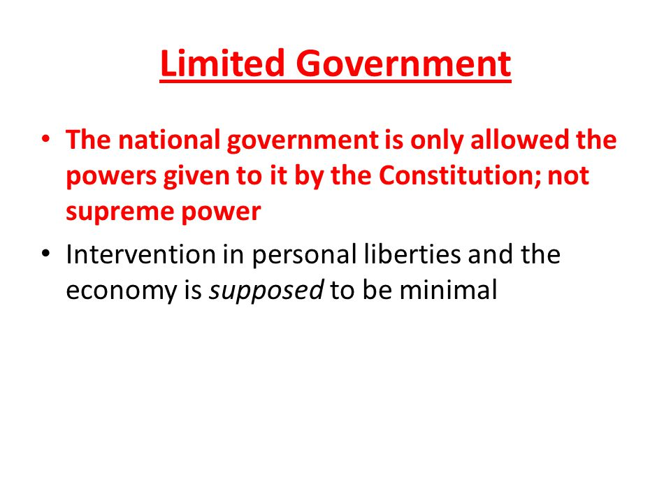 Limited Government The national government is only allowed the powers given to it by the Constitution; not supreme power Intervention in personal libe
