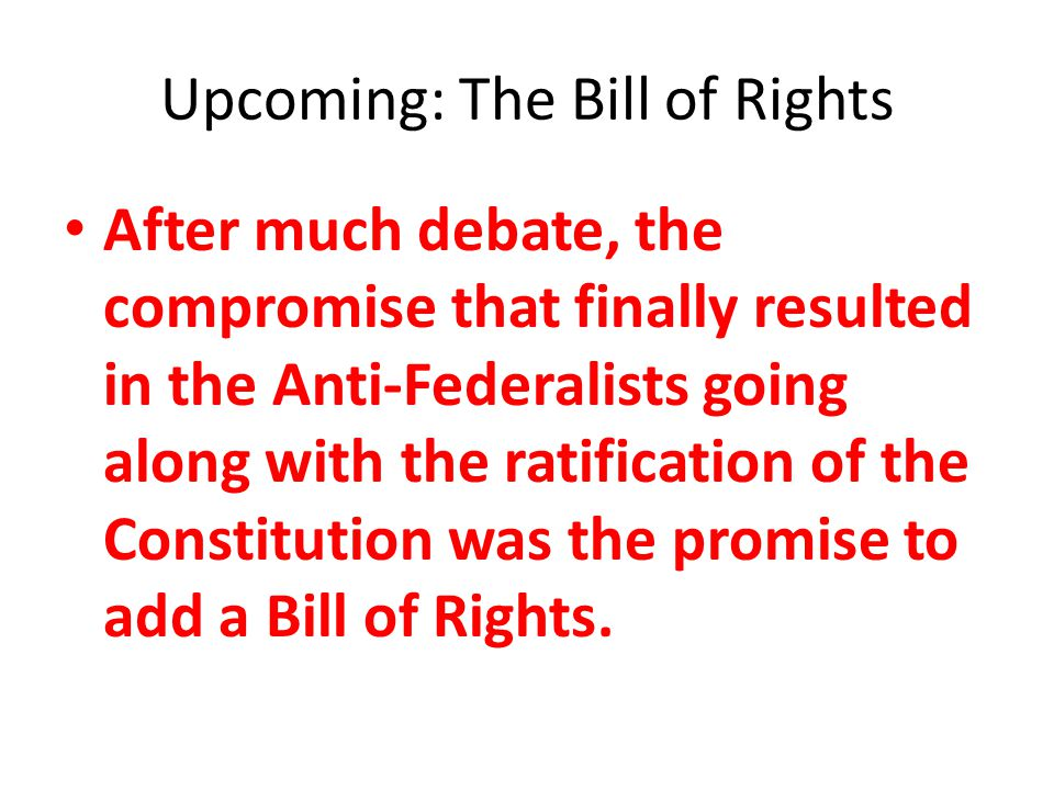 Upcoming: The Bill of Rights After much debate, the compromise that finally resulted in the Anti-Federalists going along with the ratification of the