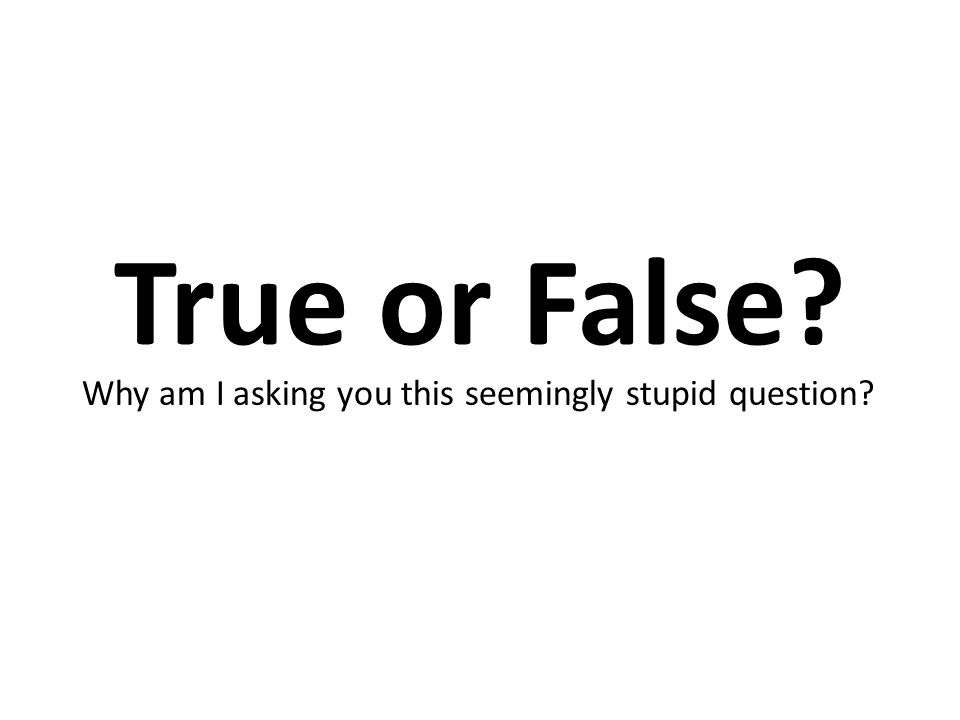 True or False? Why am I asking you this seemingly stupid question?