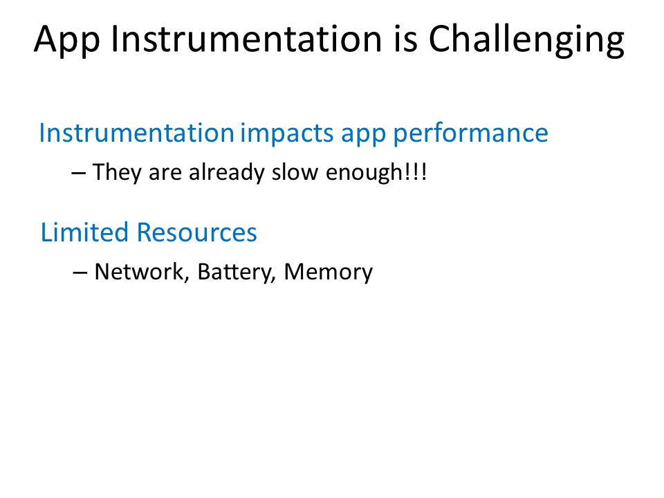 Instrumentation impacts app performance – They are already slow enough!!! Limited Resources – Network, Battery, Memory App Instrumentation is Challeng