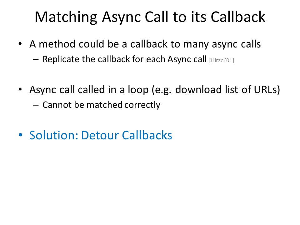 Matching Async Call to its Callback A method could be a callback to many async calls – Replicate the callback for each Async call [Hirzel'01] Async ca