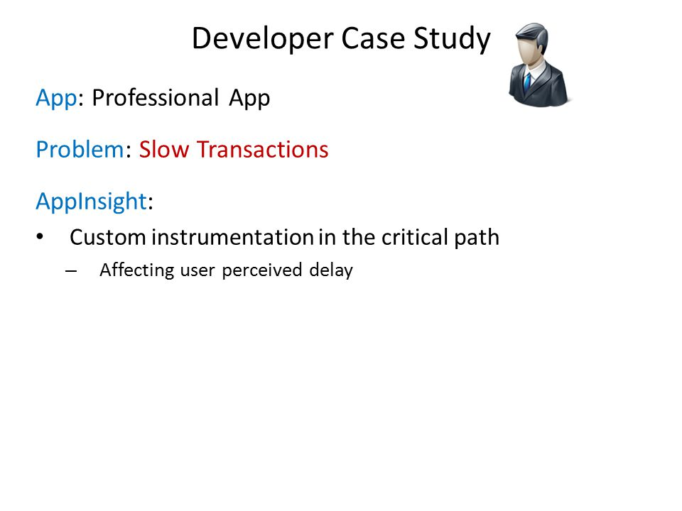 App: Professional App Problem: Slow Transactions AppInsight: Custom instrumentation in the critical path – Affecting user perceived delay