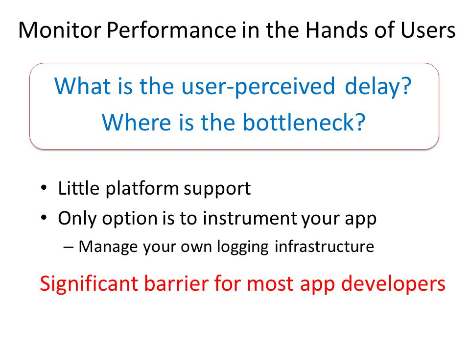What is the user-perceived delay? Where is the bottleneck? Monitor Performance in the Hands of Users Significant barrier for most app developers Littl