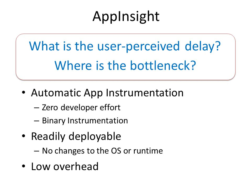 AppInsight Automatic App Instrumentation – Zero developer effort – Binary Instrumentation Readily deployable – No changes to the OS or runtime Low ove