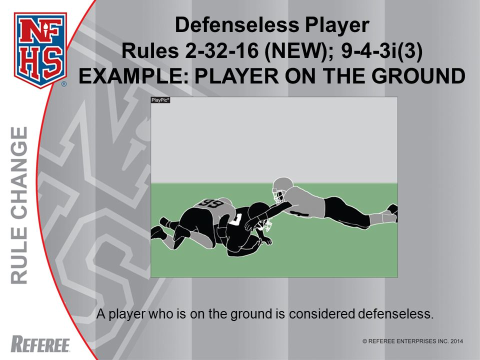 © REFEREE ENTERPISES INC. 2012 Defenseless Player Rules 2-32-16 (NEW); 9-4-3i(3) EXAMPLE: PLAYER ON THE GROUND A player who is on the ground is consid