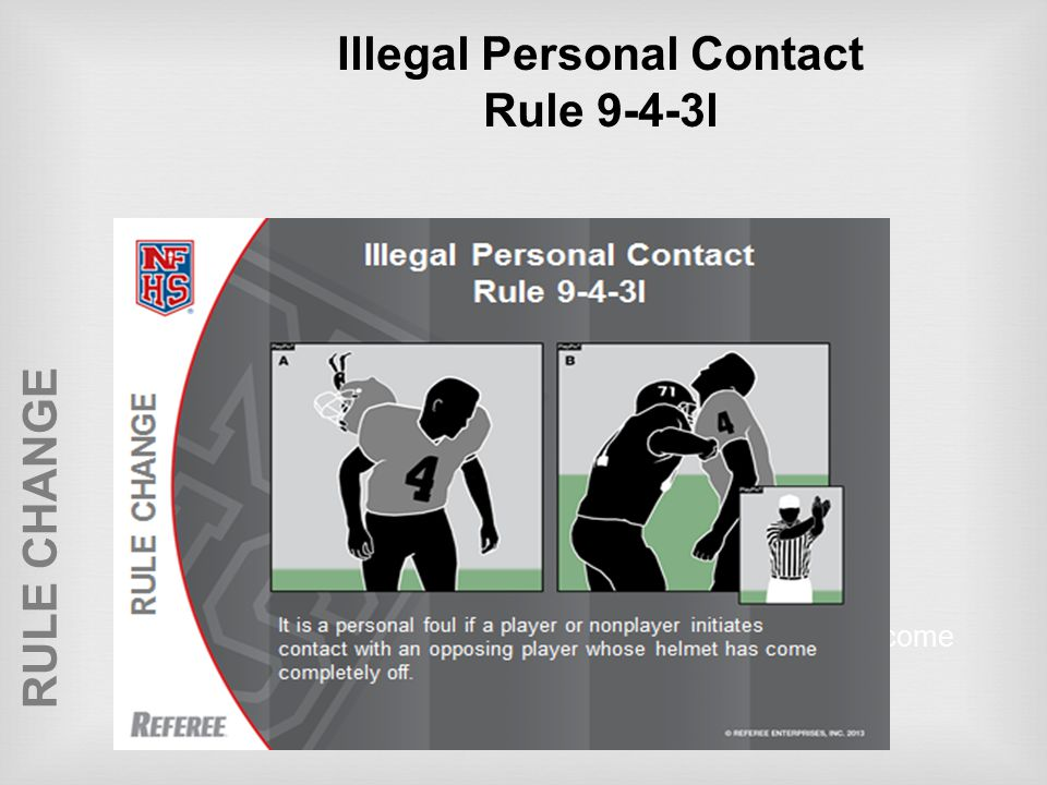 RULE CHANGE Illegal Personal Contact Rule 9-4-3l It is a personal foul if a player or nonplayer initiates contact with an opposing player whose helmet has come completely off.