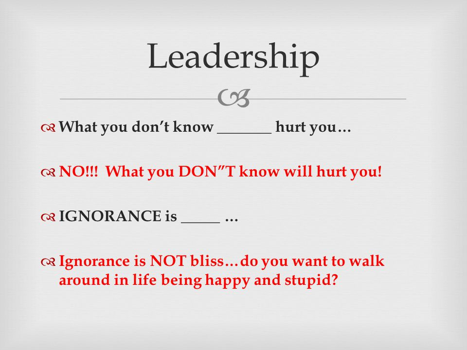 " Leadership  What you don't know _______ hurt you…  NO!!! What you DON""T know will hurt you!  IGNORANCE is _____ …  Ignorance is NOT bliss…do you"